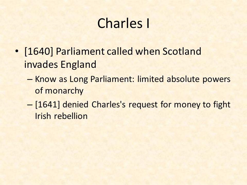 Charles I [1640] Parliament called when Scotland invades England
